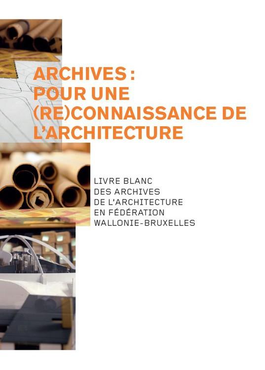 Archives : Pour une (Re)Connaissance de l'Architecture. Livre blanc des archives de l'architecture en Fédération Wallonie-Bruxelles